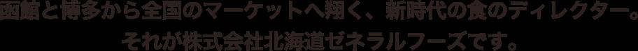 函館と博多から全国のマーケットへ翔く、新時代の食のディレクター。 それが株式会社北海道ゼネラルフーズです。