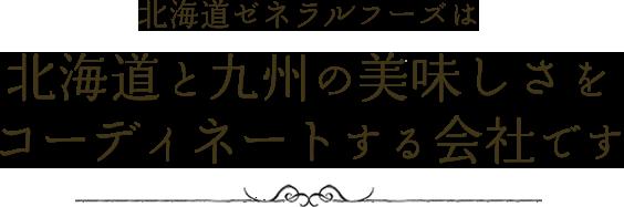 北海道ゼネラルフーズは北海道と九州の美味しさをコーディネートする会社です