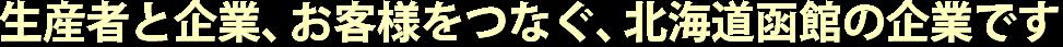 生産者と企業、お客様をつなぐ、北海道函館の企業です